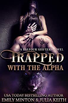 Trapped With the Alpha (Balfour Shifters Book 1) by [Minton, Emily, Keith, Julia]