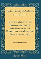 Report Made to the Boston Society of Architects by Its Committee on Municipal Improvement, 1907 (Classic Reprint)