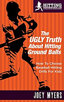 The UGLY Truth About Hitting Ground-Balls: How To Choose Baseball Hitting Drills For Kids by [Myers, Joey]