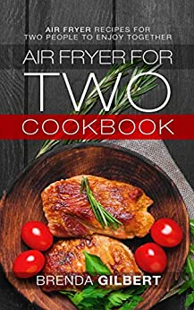 Air Fryer for Two Cookbook: Air Fryer Recipes for Two People to Enjoy Together by [Gilbert, Brenda]
