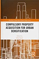 Compulsory Property Acquisition for Urban Densification (Routledge Complex Real Property Rights Series)