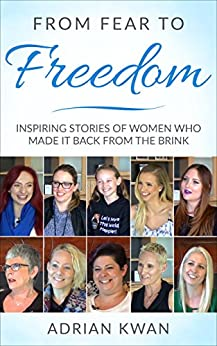 From Fear to Freedom: Inspiring Stories of Women Who Made It Back From the Brink by [Kwan, Adrian]