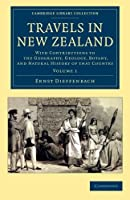 Travels in New Zealand: With Contributions To The Geography, Geology, Botany, And Natural History Of That Country (Cambridge Library Collection - History of Oceania)