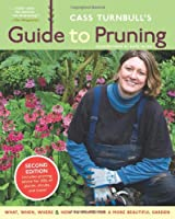Cass Turnbull's Guide to Pruning, 2nd Edition: What, When, Where & How to Prune for a More Beautiful Garden