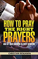 How to Pray the right Prayers and get right answers in every situation