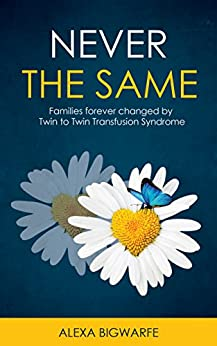Never the Same: Families Forever Changed by Twin to Twin Transfusion Syndrome by [Bigwarfe, Alexa]