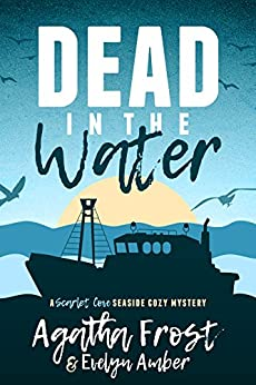 Dead in the Water (Scarlet Cove Seaside Cozy Mystery Book 1) by [Frost, Agatha, Amber, Evelyn]