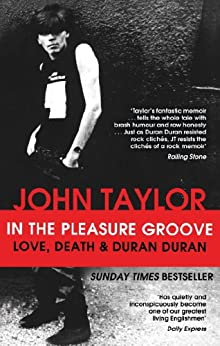 In The Pleasure Groove: Love, Death and Duran Duran by [Taylor, John]