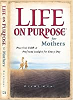 Life On Purpose Devotional For Mothers: Practical Faith And Profound Insight For Every Day
