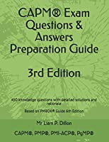 CAPM® Exam Questions & Answers Preparation Guide: 450 knowledge questions with detailed solutions and rationale  Based on PMBOK® Guide 6th Edition (2019)