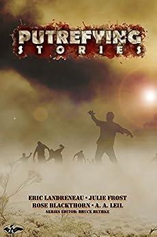Putrefying Stories by [Blackthorn, Rose, Landreneau, Eric, Frost, Julie, Leil, A. A.]