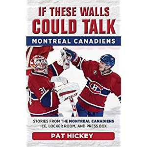 Montreal Canadiens: Stories from the Montreal Canadiens Ice, Locker Room, and Press Box (If These Walls Could Talk)