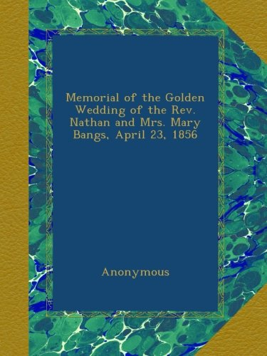 Download Memorial of the Golden Wedding of the Rev. Nathan and Mrs. Mary Bangs, April 23, 1856 B00AB9FZPA