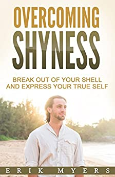 Overcoming Shyness: Break Out of Your Shell and Express Your True Self by [Myers, Erik]