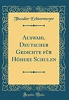 Auswahl Deutscher Gedichte Fuer Hoehere Schulen (Classic Reprint)