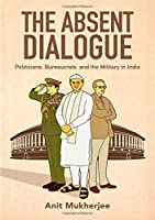 The Absent Dialogue: Politicians, Bureaucrats, and the Military in India (Modern South Asia)