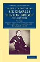 The Life Story of the Late Sir Charles Tilston Bright, Civil Engineer: With Which is Incorporated the Story of the Atlantic Cable, and the First Telegraph to India and the Colonies (Cambridge Library Collection - Technology)