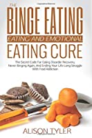 The Binge Eating and Emotional Eating Cure: The Secret Code for Eating Disorder Recovery, Never Binging Again, and Ending Your LIfe-long Struggle With Food Addiction