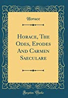 Horace, the Odes, Epodes and Carmen Saeculare (Classic Reprint)