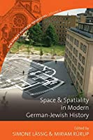 Space and Spatiality in Modern German-Jewish History (New German Historical Perspectives)