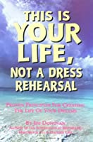 This Is Your Life, Not a Dress Rehearsal: Simple Keys to Lifelong Success