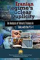Iranian Regime's Nuclear Duplicity: An Analysis of Tehran's Trickery in Talks with the P 5+1