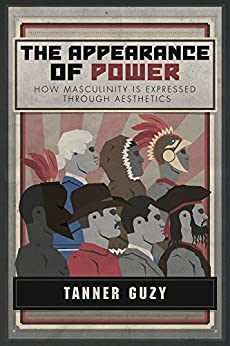 The Appearance of Power: How Masculinity is Expressed Through Aesthetics by [Guzy, Tanner]