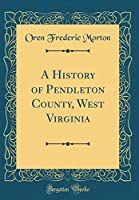 A History of Pendleton County, West Virginia (Classic Reprint)