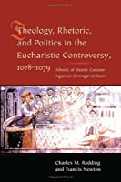 Theology, Rhetoric, and Politics in the Eucharistic Controversy, 1078-1079: Alberic of Monte Cassino Against Berengar of Tours