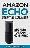 Amazon Echo: Amazon Echo Essential User Guide: Beginner to Pro in 60 Minutes (Amazon Echo, Echo Dot, Amazon Echo Dot, Amazon Dot, Alexa, Amazon Alexa, ... Echo Manual, Alexa Manual) (English Edition)