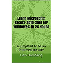 Learn Microsoft Excel 2010-2016 for Windows in 24 Hours: A jumpstart to be an intermediate user