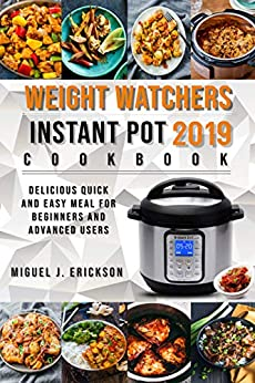 Weight Watchers Instant Pot Cооkbооk 2019: Delicious Quick and Easy Meal for Beginners and Advanced Users by [J. Erickson, Miguel ]