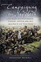 Campaigning for Napoleon: The Diary of a Napoleonic Cavalry Officer 1806 - 1813