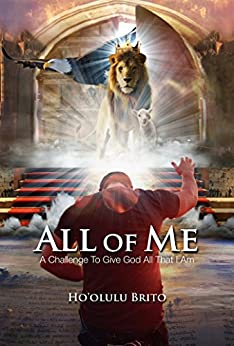 All of Me: A Challenge To Give God All That I Am by [Brito, Hoolulu]