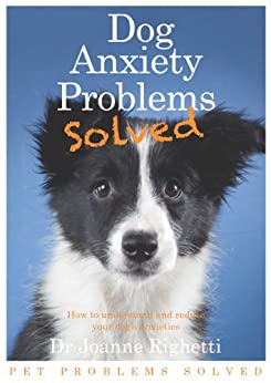 Dog Anxiety Problems Solved (Pet Problems Solved) by [Righetti, Joanne]