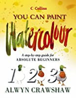 Watercolour: A Step-by-step Guide for Absolute Beginners (Collins You Can Paint S.)