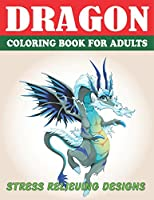DRAGON COLORING BOOK FOR ADULTS STRESS RELIEVING DESIGNS: Excellent coloring book for adults, Fantasy themed Dazzling Dragon Designs to Coloring, Perfect Gift for Adults Friend