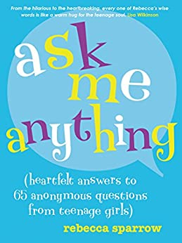 Ask Me Anything: (heartfelt answers to 65 anonymous questions from teenage girls) by [Sparrow, Rebecca]