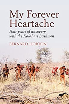 My Forever Heartache: Four Years of Discovery with the Kalahari Bushmen by [Horton, Bernard]