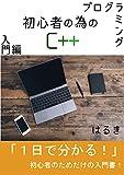 プログラミング初心者の為のC++入門編: 知識ゼロ経験ゼロでもすぐ分かる!初心者の為だけの入門書! プログラミング初心者の為のC++