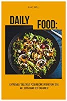 Daily Food: Extremely Delicious Food Recipes for Every Day, All Less Than 500 Calories!