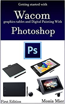 [Mier, Monia]のGetting started with  Wacom  graphics tablet and Digital Painting With Photoshop: Learn Digital Art & Paintings On Good Fundamentals (English Edition)