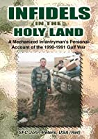 Infidels in the Holy Land: A Mechanized Infantryman's Personal Account of the 90-91 Gulf War