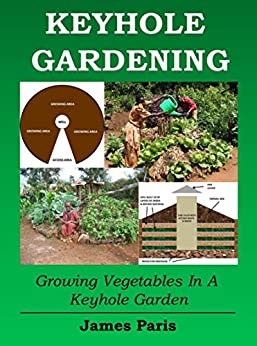 Keyhole Gardening: An Introduction To Growing Vegetables In A Keyhole Garden (Gardening Techniques Book 7) by [Paris, James]