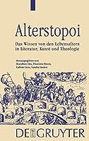 Alterstopoi/ Topoi of Age: Das Wissen Von Der Lebensaltern in Literatur, Kunst Und Theologie/ the Knowledge of Life Stages in Literature, Art and Theology