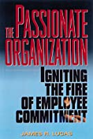 The Passionate Organization: Igniting the Fire of Employee Commitment