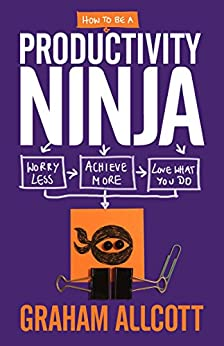 How to be a Productivity Ninja: Worry Less, Achieve More and Love What You Do by [Allcott, Graham]