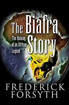 The Biafra Story: The Making of an African Legend by [Forsyth, Frederick]