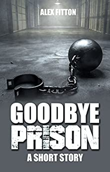 Goodbye Prison: A Short Story by [Fitton, Alex]
