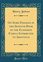 On Some Passages in the Seventh Book of the Eudemian Ethics Attributed to Aristotle (Classic Reprint)